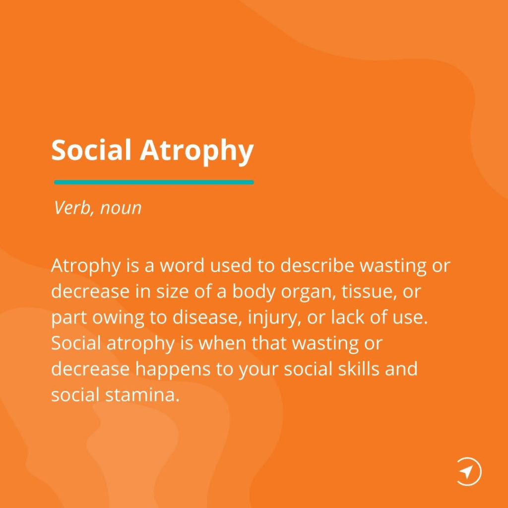 Social atrophy is when your social skills and stamina waste away due to lack of use