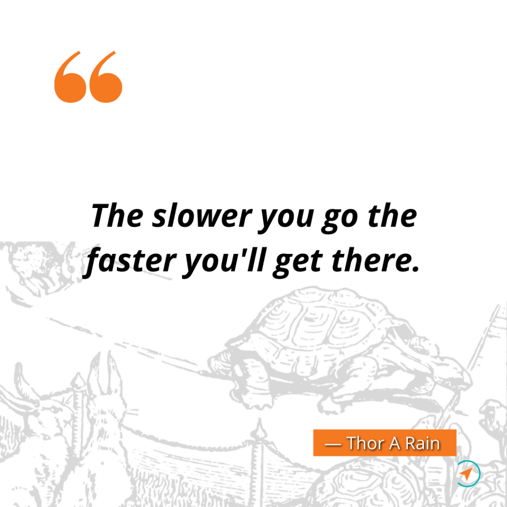 The slower you go the faster you'll get there