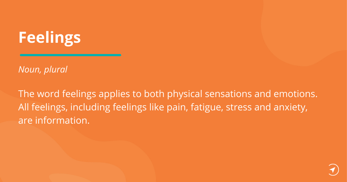 Definition of feelings: The word feelings applies to both physical sensations and emotions. All feelings, including feelings like pain, fatigue, stress and anxiety, are information.